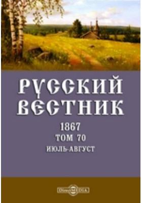 Русский Вестник: журнал. 1867. Т. 70. Июль-август