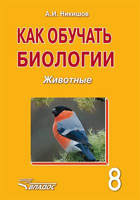 Как обучать биологии : животные. 8 класс: практическое пособие