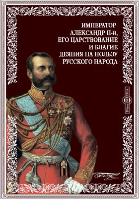 Император Александр II-й, Николаевич, его царствование и благие деяния...