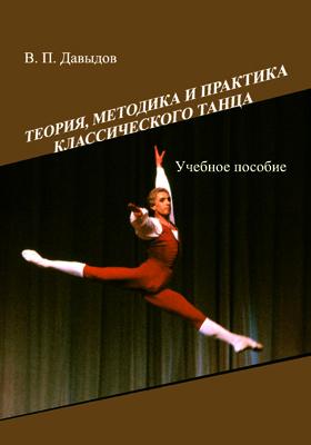 Теория, методика и практика классического танца: учебное пособие