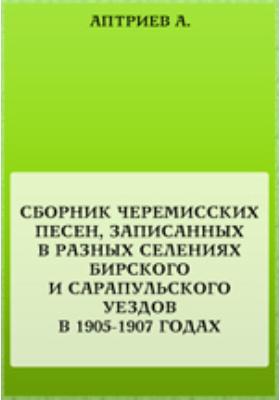 Сборник черемисских песен, записанных в разных селениях Бирского и Сарапульского уездов в 1905-1907 годах: художественная литература