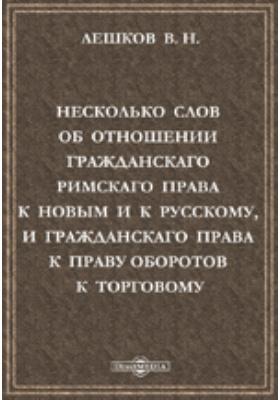 Несколько слов об отношении гражданскаго римскаго права к новым и к русскому, и гражданскаго права к праву оборотов к торговому