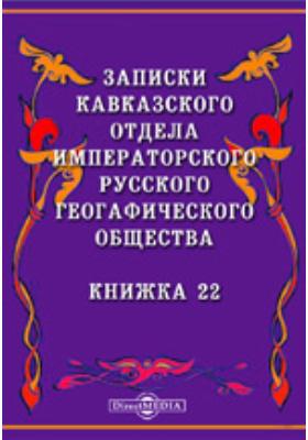 Записки Кавказского отдела Императорского Русского географического общества. 1903. Книжка 22
