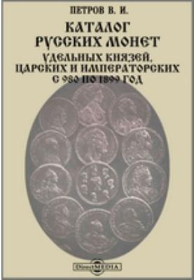 Каталог русских монет удельных князей, царских и императорских с 980 по 1899 год