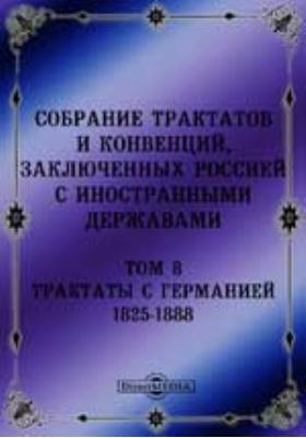 Собрание Трактатов и Конвенций, заключенных Россией с иностранными державами. Т. 8. Трактаты с Германией 1825-1888