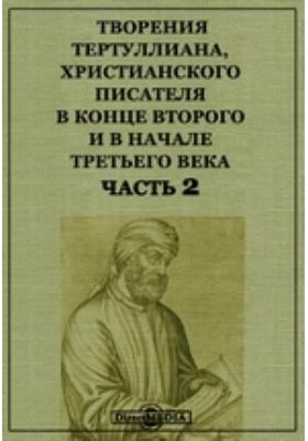Творения Тертуллиана, христианского писателя в конце второго и в начале третьего века, Ч. 2
