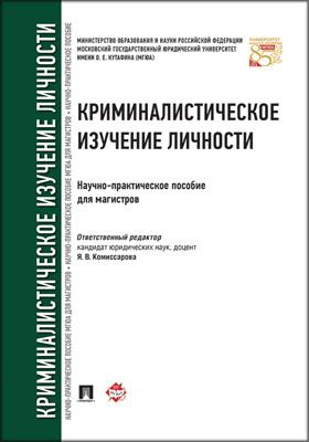 Криминалистическое изучение личности : научно-практическое пособие для магистров