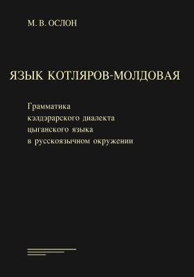 Язык котляров-молдовая : грамматика кэлдэрарского диалекта цыганского языка в русскоязычном окружении: монография