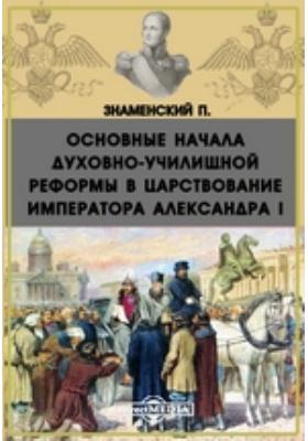Основные начала духовно-училищной реформы в царствование императора Александра I