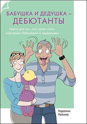Бабушка и дедушка — дебютанты : Книга для тех, кто хочет стать хорошими бабушками и дедушками