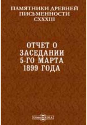Памятники древней письменности и искусства. 133. Отчет о заседании 5-го марта 1899 года.