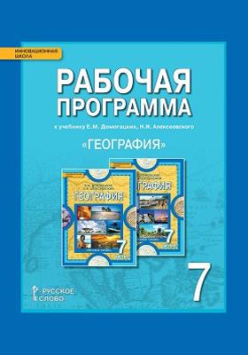 Рабочая программа к учебнику Е.М. Домогацких, Н.И. Алексеевского «География» для 7 класса общеобразовательных организаций: методическое пособие