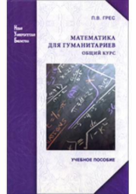 Математика для гуманитариев : Общий курс: учебное пособие