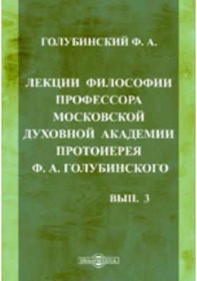 Лекции философии профессора Московской духовной академии протоиерея Ф.А. Голубинского. Вып. 3