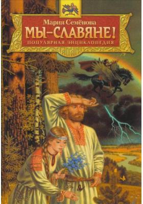 Мы - славяне! : Популярная энциклопедия
