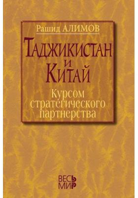 Таджикистан и Китай: курсом стратегического партнерства : Международно-политические, экономические и гуманитарные измерения сотрудничества: монография