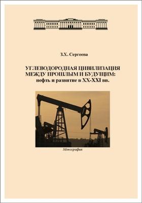 Углеводородная цивилизация между прошлым и будущим : нефть и развитие в XX-XXI вв.: монография