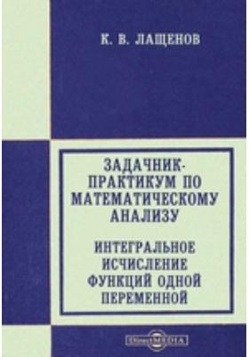 Задачник-практикум по математическому анализу. Интегральное исчисление функций одной переменной