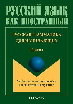 Русская грамматика для начинающих. Глагол : учебно-методическое пособие для иностранных студентов