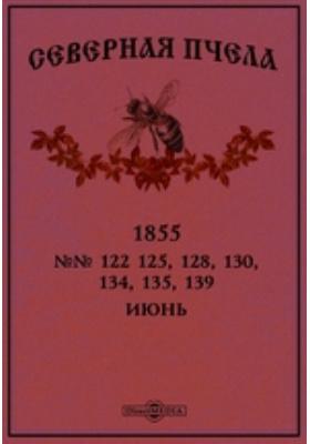 Северная пчела. 1855. №№ 122 125, 128, 130, 134, 135, 139, Июнь