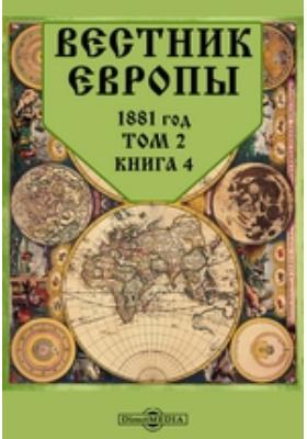 Вестник Европы. 1881. Т. 2, Книга 4, Апрель