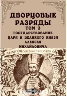 Дворцовые разряды. Т. 3. Государствование царя и великого князя Алексея Михайловича