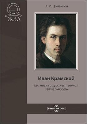 Иван Крамской. Его жизнь и художественная деятельность: документально-художественная литература