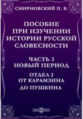 Пособие при изучении истории русской словесности Отдел 2. От Карамзина до Пушкина, Ч. 3. Новый период