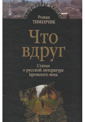 Что вдруг : Статьи о русской литературе прошлого века