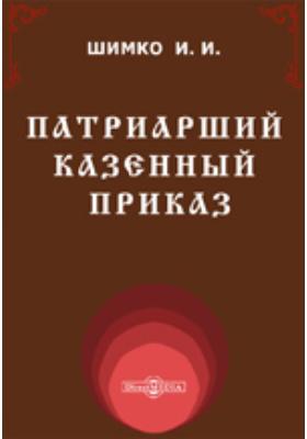 Патриарший Казенный приказ. Его внешняя история, устройство и деятельность: публицистика