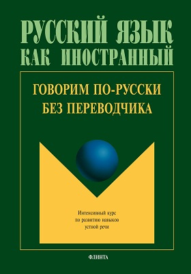Говорим по-русски без переводчика : интенсивный курс по развитию навыков устной речи: учебное пособие