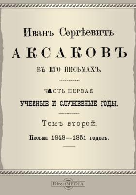 Иван Сергеевич Аксаков в его письма: документально-художественная. Т. 2. Письма 1848-1851 гг, Ч. 1. Учебные и служебные годы