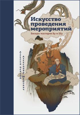 Искусство проведения мероприятий : беседы мастеров Бу иШу: научно-популярное издание