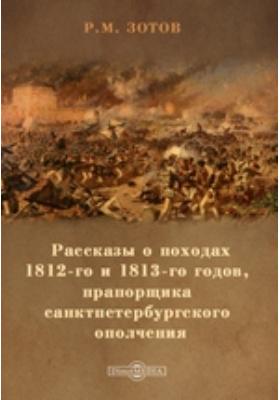 Рассказы о походах 1812-го и 1813-го годов, прапорщика санктпетербургского ополчения: документально-художественная литература