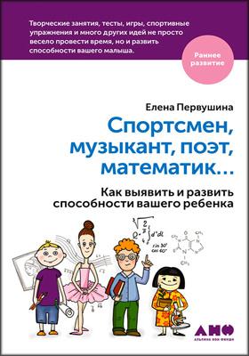 Спортсмен, музыкант, поэт, математик… : как выявить иразвить способности вашего ребенка: научно-популярное издание