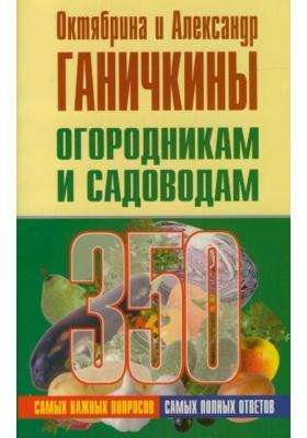 Огородникам и садоводам. 350 самых важных вопросов, 350 самых полных ответов