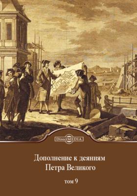 Дополнение к деяниям Петра Великого: монография. Т. 9. Содержит в себе продолжение дополнений к третьему тому оных деяний