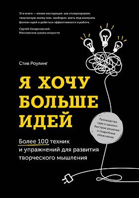 Я хочу больше идей : более 100 техник и упражнений для развития творческого мышления: научно-популярное издание