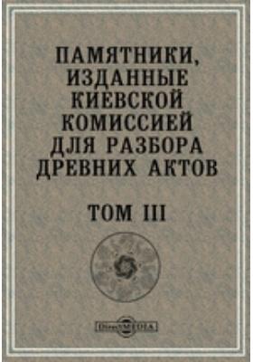 Памятники, изданные Киевской комиссией для разбора древних актов. Т. III