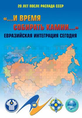 ..И время собирать камни.. : Евразийская интеграция сегодня. 20 лет после распада СССР: сборник