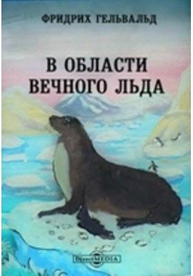 В области вечного льда. История путешествий к Северному полюсу с древнейших времен до настоящего: научно-популярное издание
