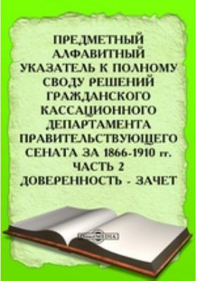 Предметный алфавитный указатель к Полному своду решений Гражданского Кассационного Департамента Правительствующего Сената за 1866-1910 гг, Ч. 2. Доверенность - Зачет