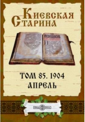 Киевская Старина. 1904. Т. 85, Апрель
