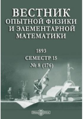 Вестник опытной физики и элементарной математики : Семестр 15: журнал. 1893. № 8 (176)