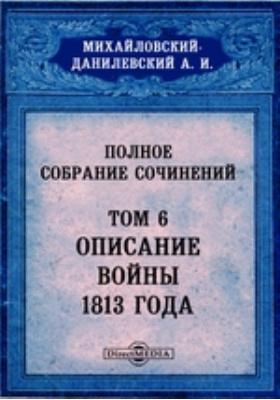 Полное собрание сочинений. Т. 6. Описание войны 1813 года