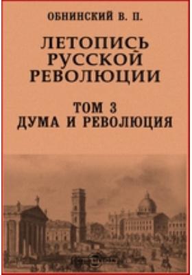 Летопись русской революции: монография. Т. 3. Дума и революция