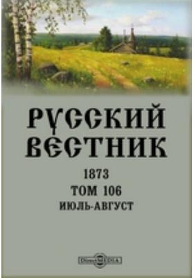 Русский Вестник: журнал. 1873. Том 106, Июль-август
