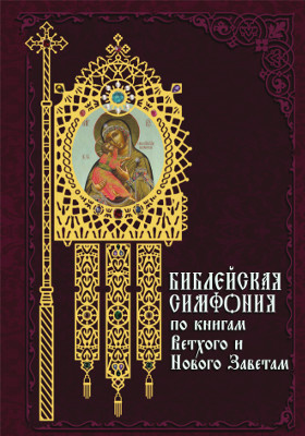 Библейская симфония по книгам Ветхого и Нового Заветам: духовно-просветительское издание