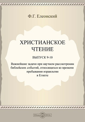 Христианское чтение: духовно-просветительское издание. Выпуск 9-10. Важнейшие задачи при научном рассмотрении библейских событий, относящихся ко времени пребывания израильтян в Египте