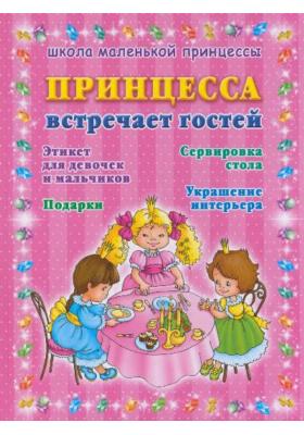 Принцесса встречает гостей : Этикет для девочек и мальчиков. Сервировка стола. Подарки. Украшение интерьера